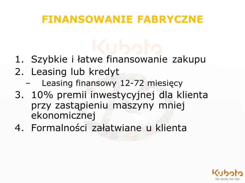 FINANSOWANIE FABRYCZNE 1.Szybkie i łatwe finansowanie zakupu 2.Leasing lub kredyt –Leasing finansowy 12-72 miesięcy 3.10% premii inwestycyjnej dla kli