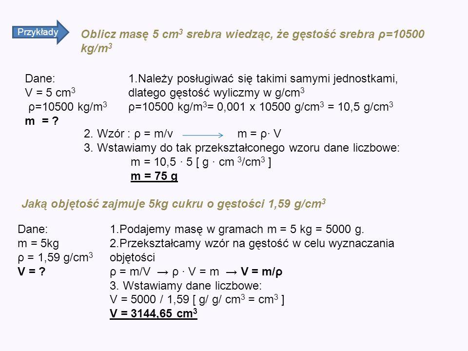 Przykłady Oblicz masę 5 cm 3 srebra wiedząc, że gęstość srebra ρ=10500 kg/m 3 Dane: V = 5 cm 3 ρ=10500 kg/m 3 m = ? 1.Należy posługiwać się takimi sam