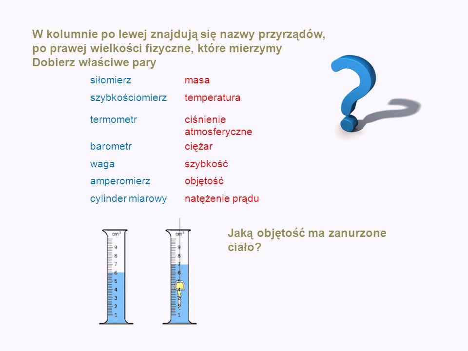 W kolumnie po lewej znajdują się nazwy przyrządów, po prawej wielkości fizyczne, które mierzymy Dobierz właściwe pary siłomierzmasa szybkościomierztem