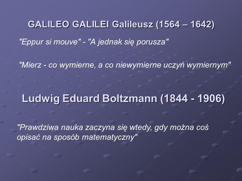 Eppur si mouve - A jednak się porusza Mierz - co wymierne, a co niewymierne uczyń wymiernym GALILEO GALILEI Galileusz (1564 – 1642) Prawdziwa nauka zaczyna się wtedy, gdy można coś opisać na sposób matematyczny Ludwig Eduard Boltzmann (1844 - 1906)