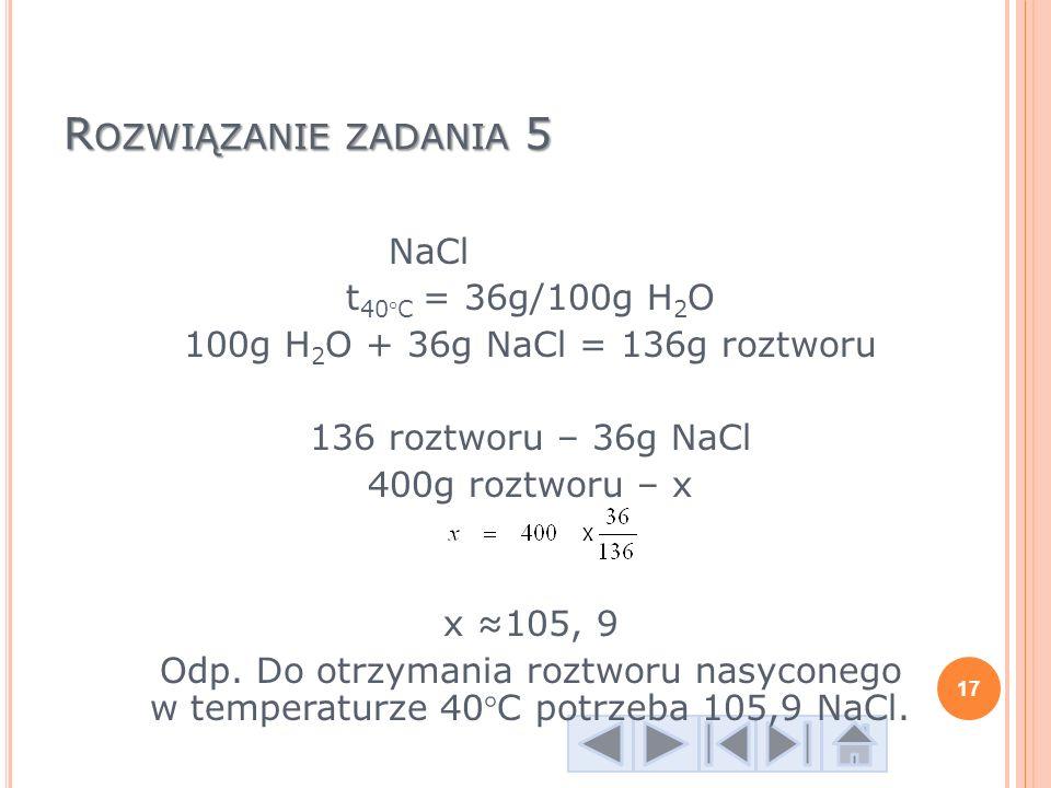 R OZWIĄZANIE ZADANIA 5 NaCl t 40°C = 36g/100g H 2 O 100g H 2 O + 36g NaCl = 136g roztworu 136 roztworu – 36g NaCl 400g roztworu – x x 105, 9 Odp. Do o