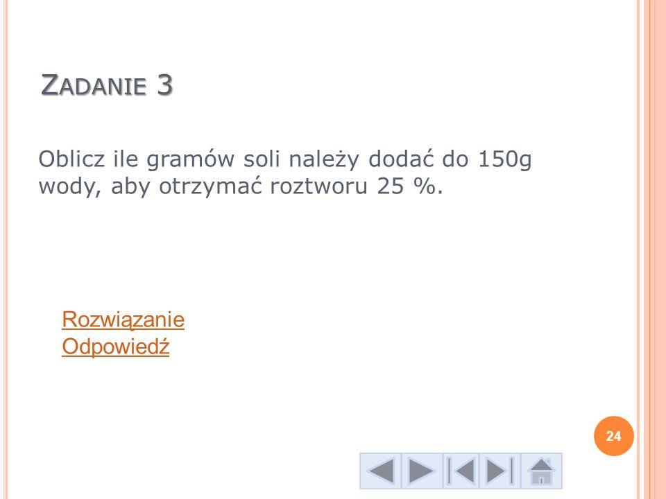 Z ADANIE 3 Oblicz ile gramów soli należy dodać do 150g wody, aby otrzymać roztworu 25 %. Rozwiązanie Odpowiedź 24