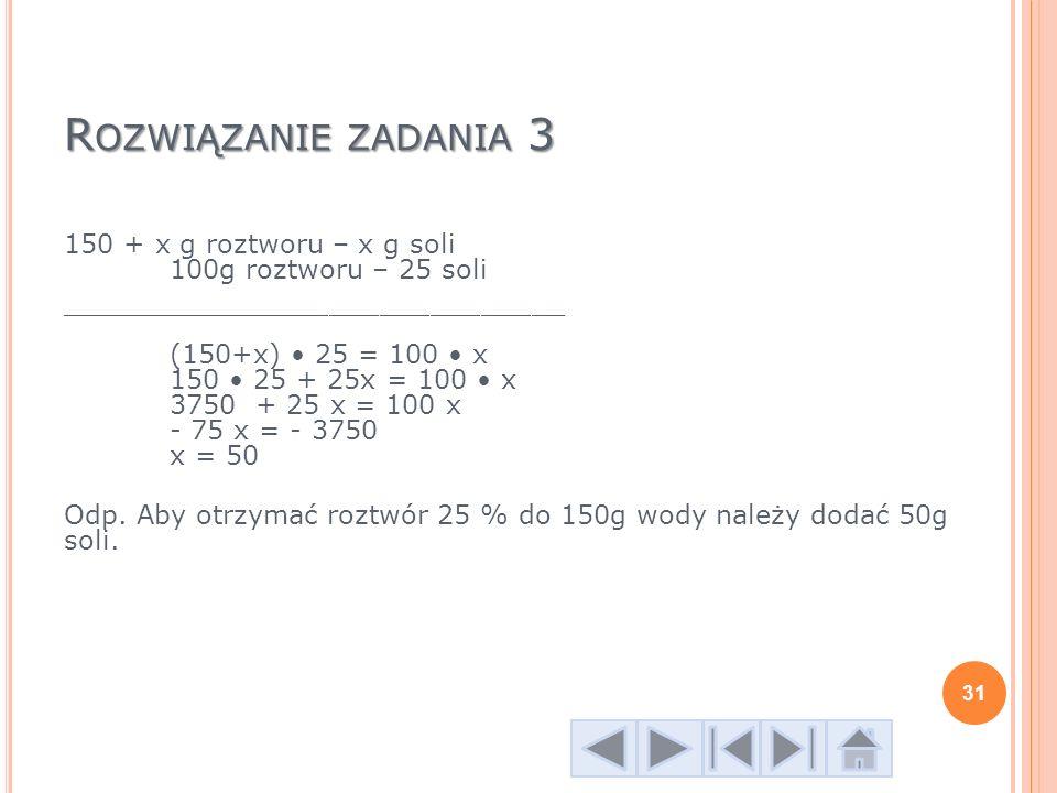 R OZWIĄZANIE ZADANIA 3 150 + x g roztworu – x g soli 100g roztworu – 25 soli ______________________________ (150+x) 25 = 100 x 150 25 + 25x = 100 x 37
