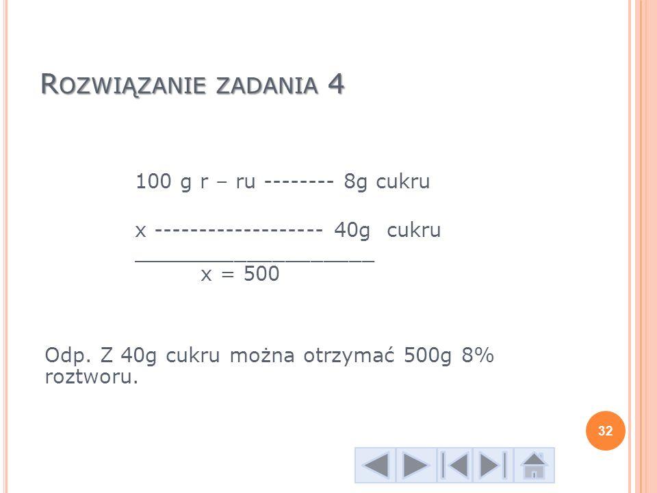 R OZWIĄZANIE ZADANIA 4 100 g r – ru -------- 8g cukru x ------------------- 40g cukru ___________________ x = 500 Odp. Z 40g cukru można otrzymać 500g