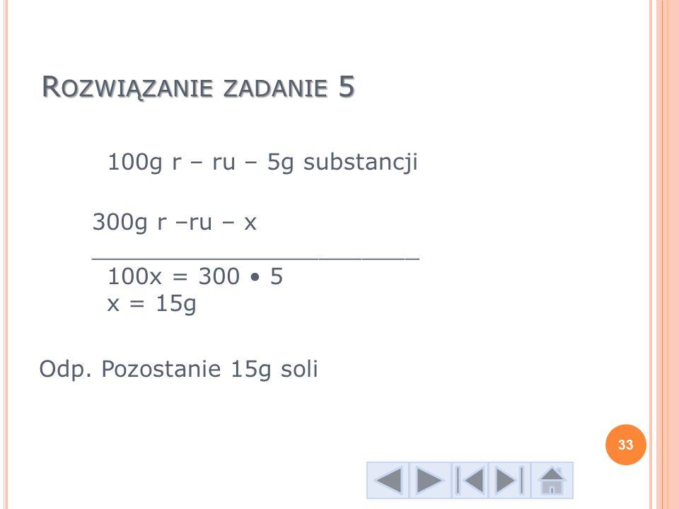 R OZWIĄZANIE ZADANIE 5 100g r – ru – 5g substancji 300g r –ru – x _______________________ 100x = 300 5 x = 15g Odp. Pozostanie 15g soli 33