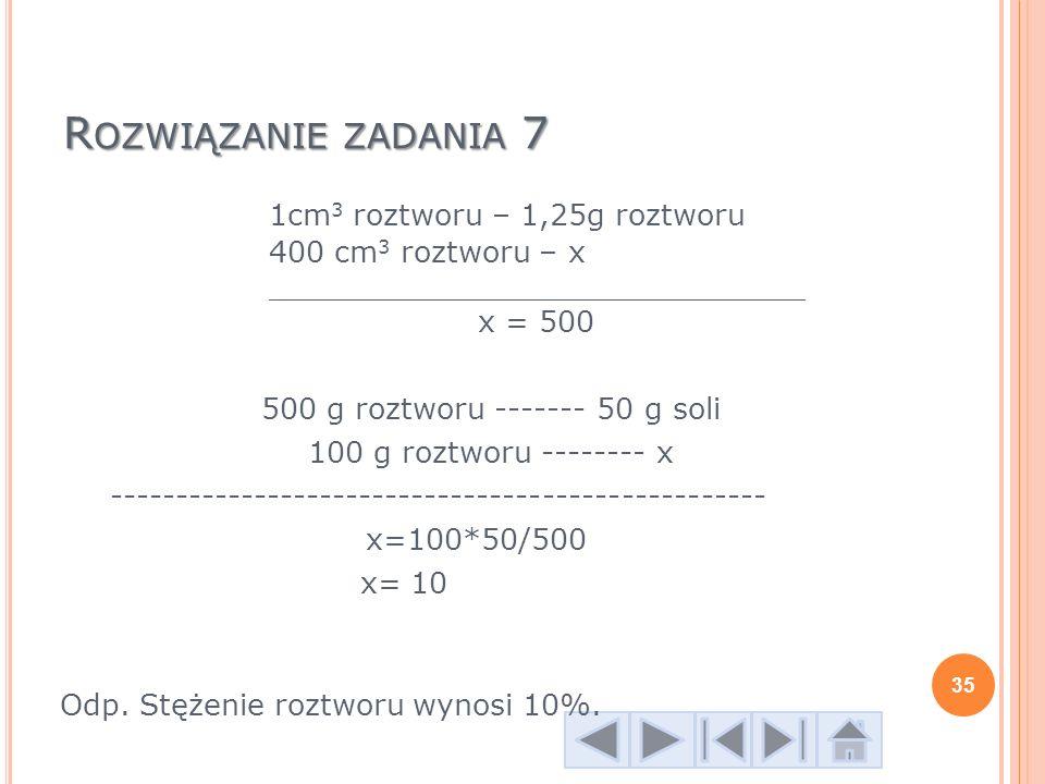 R OZWIĄZANIE ZADANIA 7 1cm 3 roztworu – 1,25g roztworu 400 cm 3 roztworu – x _____________________________ x = 500 500 g roztworu ------- 50 g soli 10