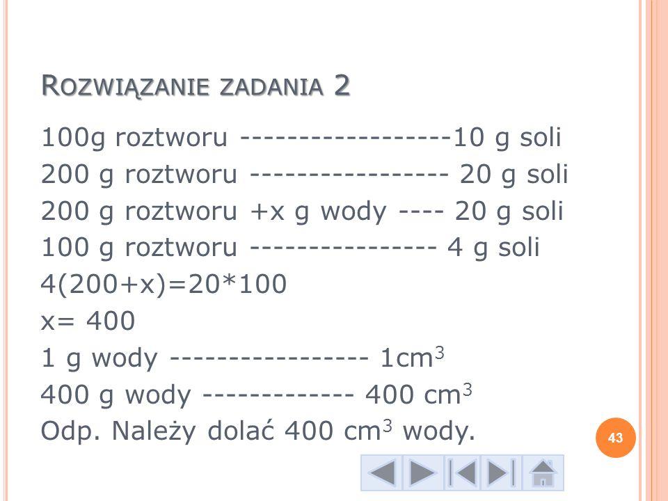 R OZWIĄZANIE ZADANIA 2 100g roztworu ------------------10 g soli 200 g roztworu ----------------- 20 g soli 200 g roztworu +x g wody ---- 20 g soli 10
