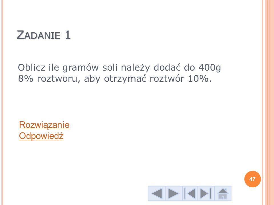 Z ADANIE 1 Oblicz ile gramów soli należy dodać do 400g 8% roztworu, aby otrzymać roztwór 10%. Rozwiązanie Odpowiedź 47
