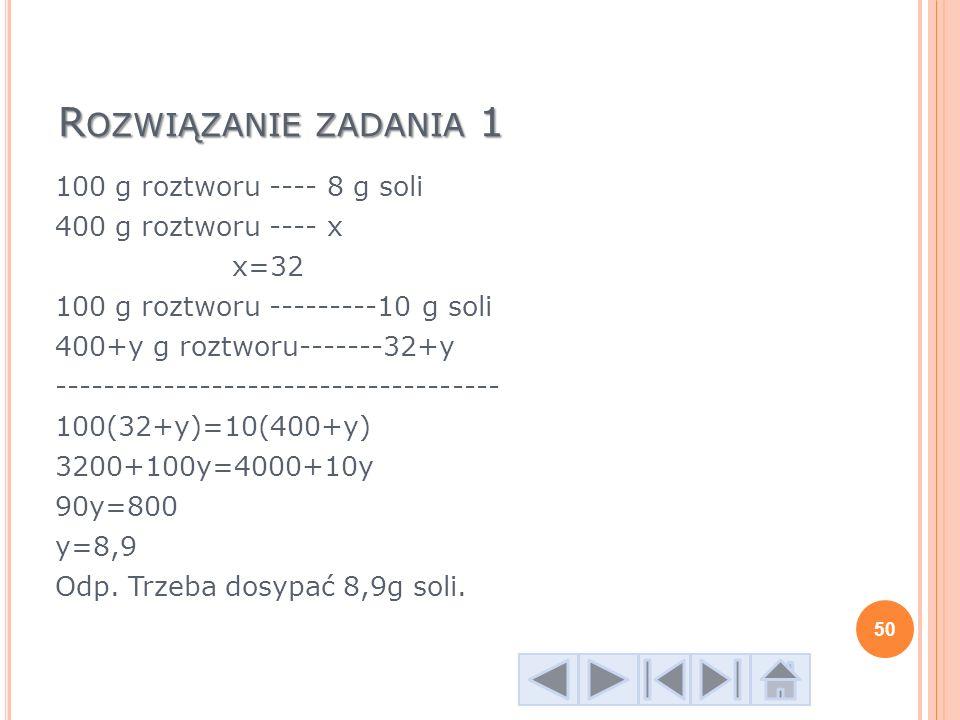 R OZWIĄZANIE ZADANIA 1 100 g roztworu ---- 8 g soli 400 g roztworu ---- x x=32 100 g roztworu ---------10 g soli 400+y g roztworu-------32+y ---------