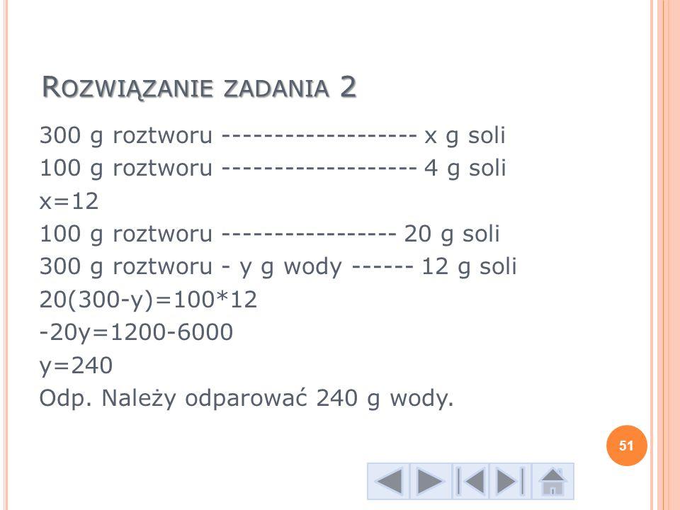 R OZWIĄZANIE ZADANIA 2 300 g roztworu ------------------- x g soli 100 g roztworu ------------------- 4 g soli x=12 100 g roztworu ----------------- 2
