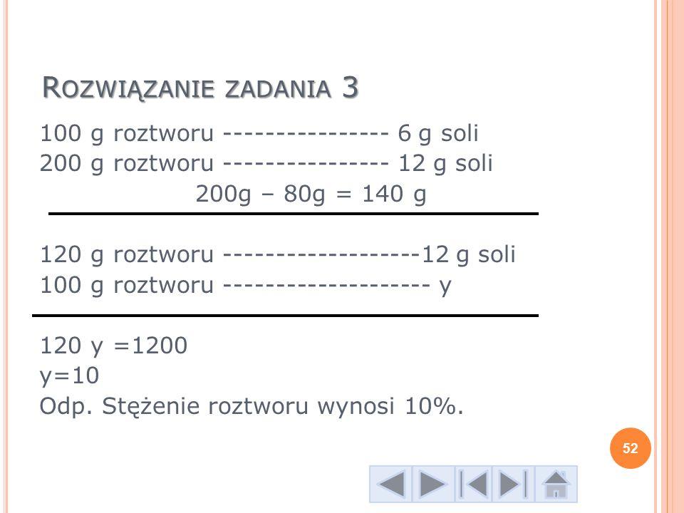 R OZWIĄZANIE ZADANIA 3 100 g roztworu ---------------- 6 g soli 200 g roztworu ---------------- 12 g soli 200g – 80g = 140 g 120 g roztworu ----------
