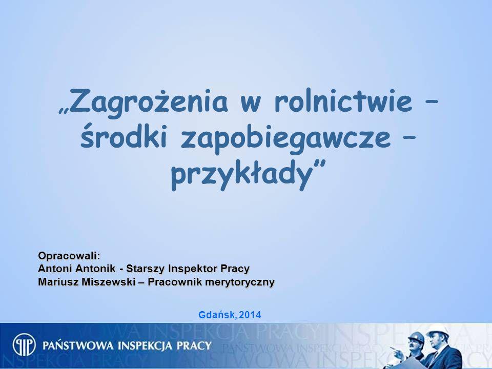 Zagrożenia w rolnictwie – środki zapobiegawcze – przykłady Opracowali: Antoni Antonik - Starszy Inspektor Pracy Mariusz Miszewski – Pracownik merytory