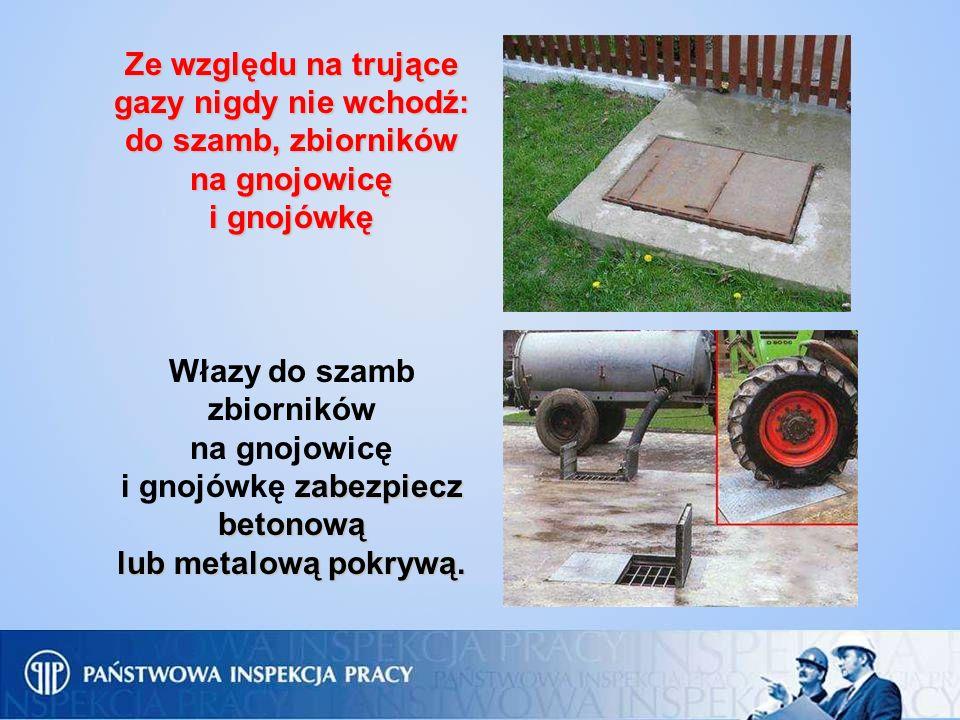 Ze względu na trujące gazy nigdy nie wchodź: do szamb, zbiorników na gnojowicę i gnojówkę Włazy do szamb zbiorników na gnojowicę zabezpiecz betonową i