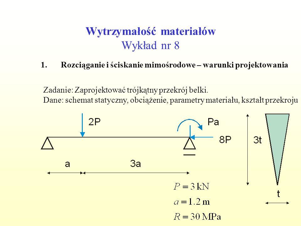 Wytrzymałość materiałów Wykład nr 8 1.Rozciąganie i ściskanie mimośrodowe – warunki projektowania Zadanie: Zaprojektować trójkątny przekrój belki. Dan