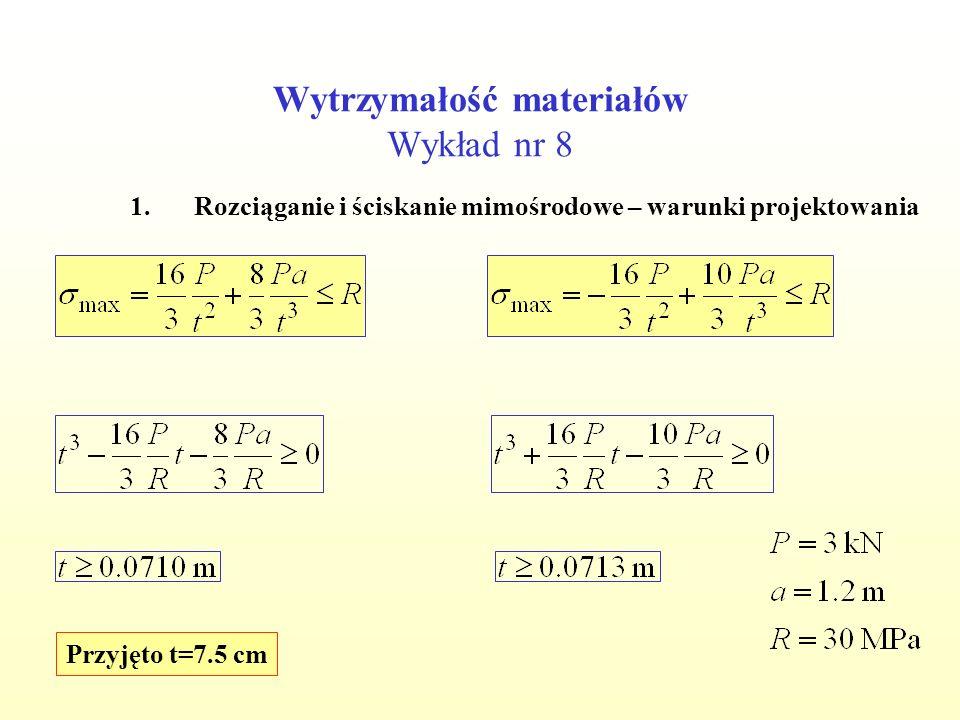 Wytrzymałość materiałów Wykład nr 8 1.Rozciąganie i ściskanie mimośrodowe – warunki projektowania Przyjęto t=7.5 cm