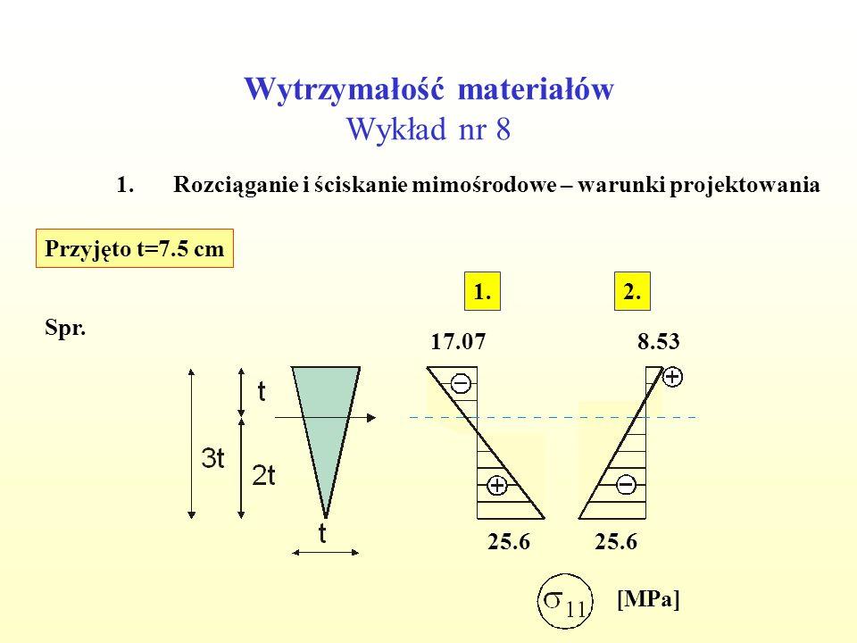 Wytrzymałość materiałów Wykład nr 8 1.Rozciąganie i ściskanie mimośrodowe – warunki projektowania Przyjęto t=7.5 cm Spr. [MPa] 25.6 8.53 25.6 17.07 2.