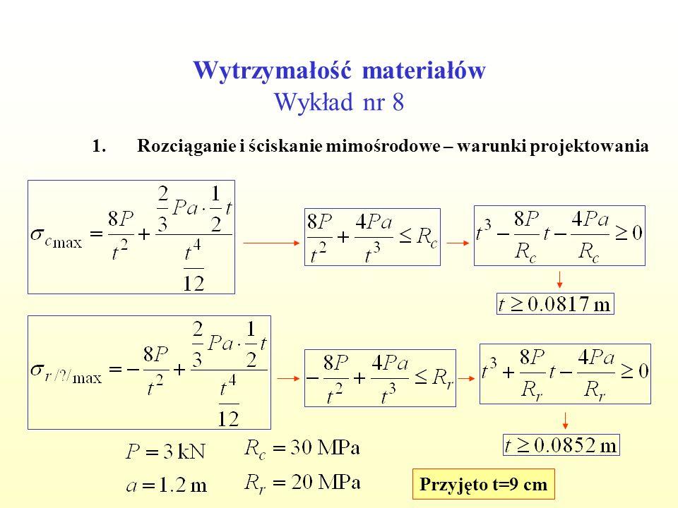 Wytrzymałość materiałów Wykład nr 8 1.Rozciąganie i ściskanie mimośrodowe – warunki projektowania Przyjęto t=9 cm