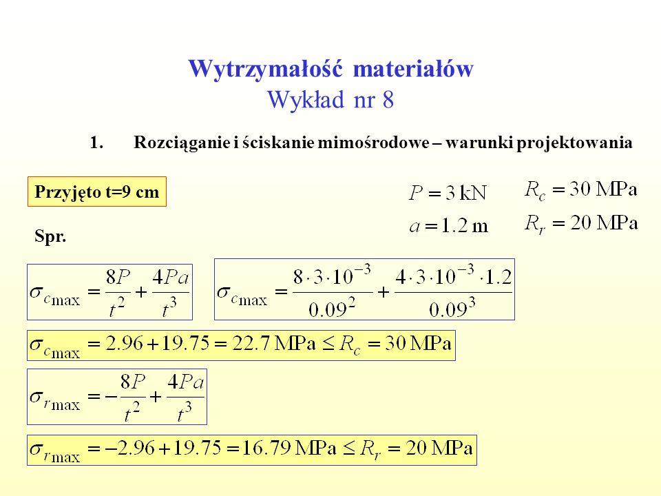 Wytrzymałość materiałów Wykład nr 8 1.Rozciąganie i ściskanie mimośrodowe – warunki projektowania Przyjęto t=9 cm Spr.