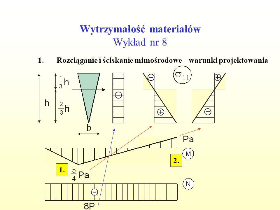 Wytrzymałość materiałów Wykład nr 8 1.Rozciąganie i ściskanie mimośrodowe – warunki projektowania 1. 2.