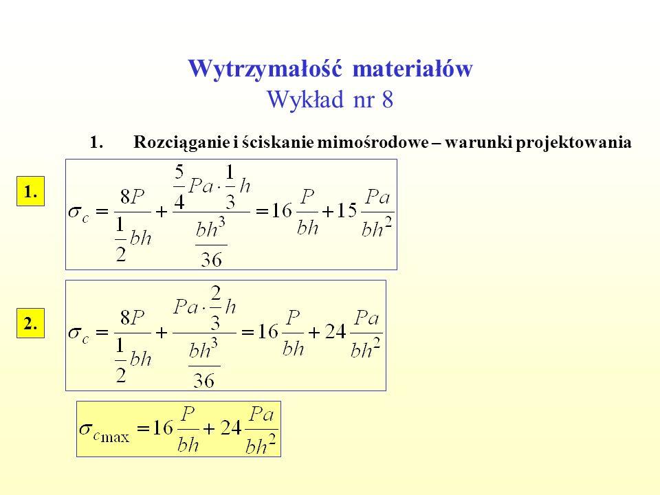 Wytrzymałość materiałów Wykład nr 8 1.Rozciąganie i ściskanie mimośrodowe – warunki projektowania 2. 1.