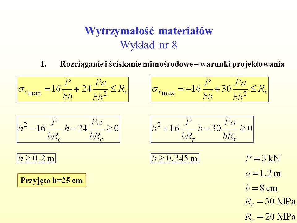 Wytrzymałość materiałów Wykład nr 8 1.Rozciąganie i ściskanie mimośrodowe – warunki projektowania Przyjęto h=25 cm