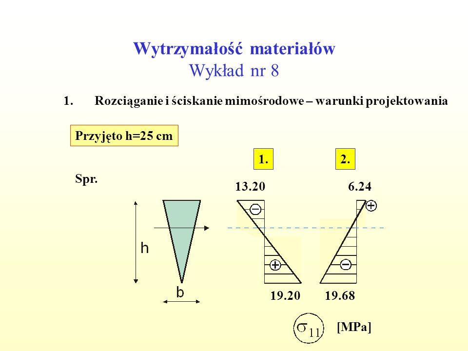 Wytrzymałość materiałów Wykład nr 8 1.Rozciąganie i ściskanie mimośrodowe – warunki projektowania Przyjęto h=25 cm Spr. [MPa] 19.20 6.24 19.68 13.20 2