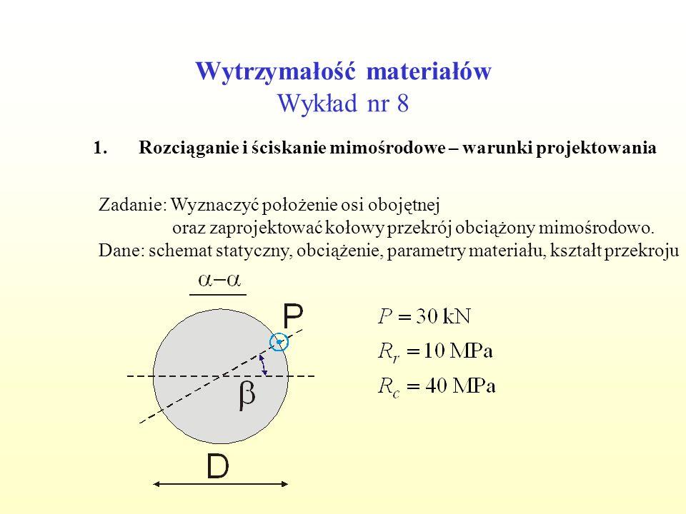 Wytrzymałość materiałów Wykład nr 8 1.Rozciąganie i ściskanie mimośrodowe – warunki projektowania Zadanie: Wyznaczyć położenie osi obojętnej oraz zapr