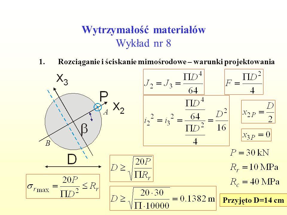 Wytrzymałość materiałów Wykład nr 8 1.Rozciąganie i ściskanie mimośrodowe – warunki projektowania A B Przyjęto D=14 cm
