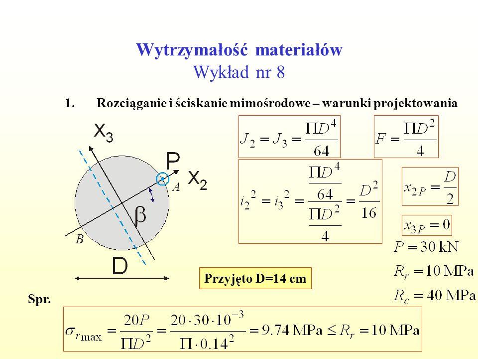 Wytrzymałość materiałów Wykład nr 8 1.Rozciąganie i ściskanie mimośrodowe – warunki projektowania A B Przyjęto D=14 cm Spr.