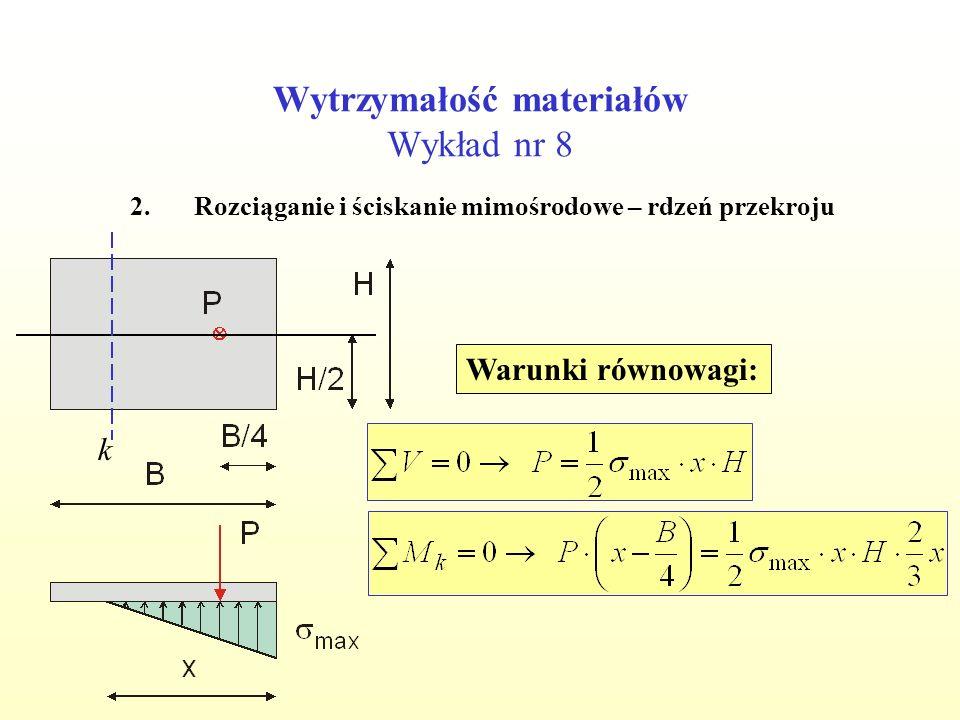 Wytrzymałość materiałów Wykład nr 8 2.Rozciąganie i ściskanie mimośrodowe – rdzeń przekroju Warunki równowagi: k