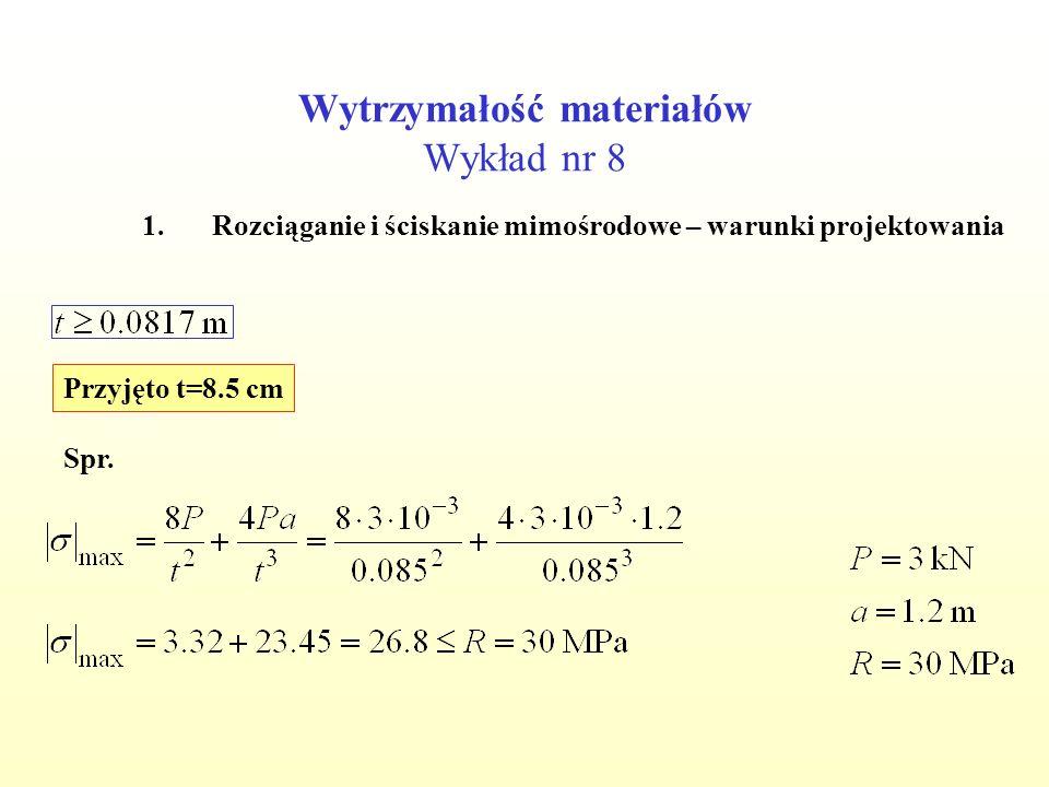 Wytrzymałość materiałów Wykład nr 8 1.Rozciąganie i ściskanie mimośrodowe – warunki projektowania Przyjęto t=8.5 cm Spr.