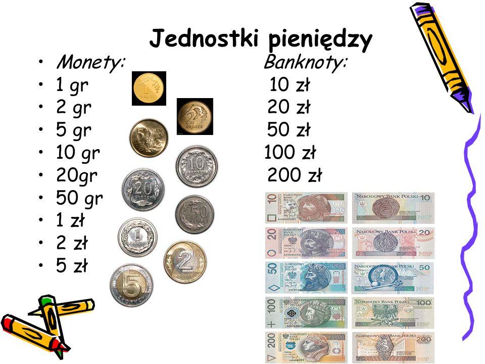 Monety: Banknoty: 1 gr 10 zł 2 gr 20 zł 5 gr 50 zł 10 gr 100 zł 20gr 200 zł 50 gr 1 zł 2 zł 5 zł Jednostki pieniędzy