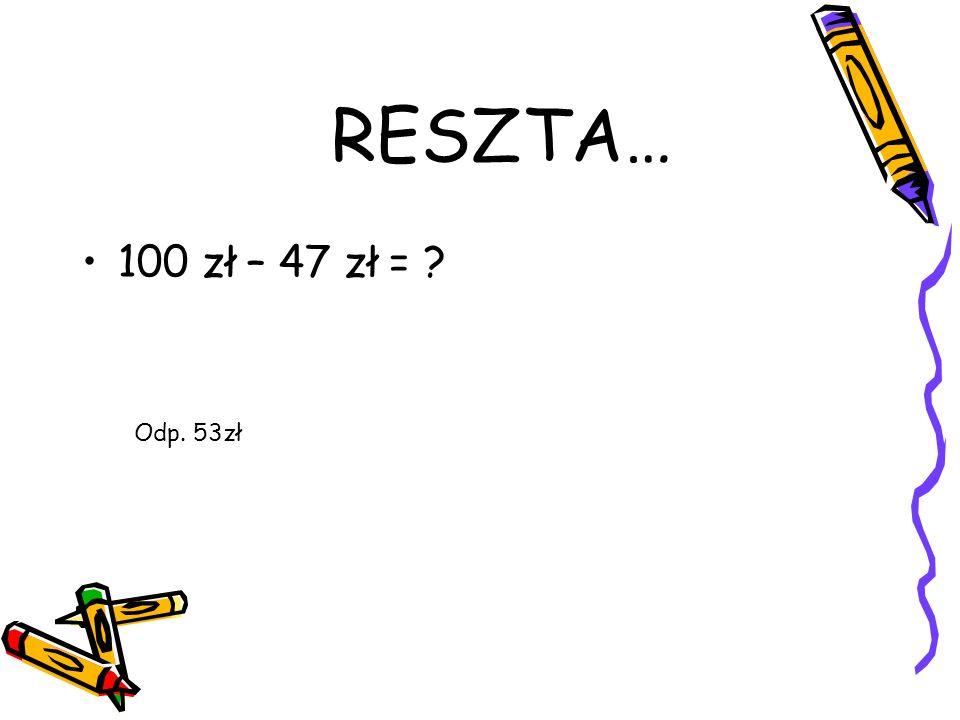 100 zł – 47 zł = ? RESZTA… Odp. 53zł
