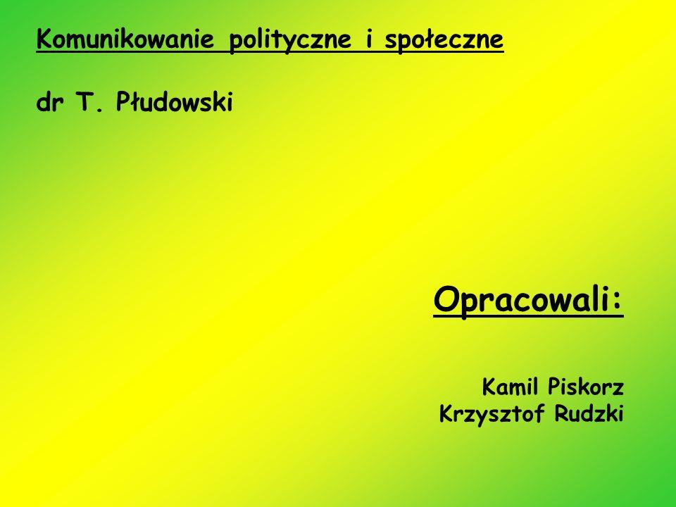 Opracowali: Kamil Piskorz Krzysztof Rudzki Komunikowanie polityczne i społeczne dr T. Płudowski
