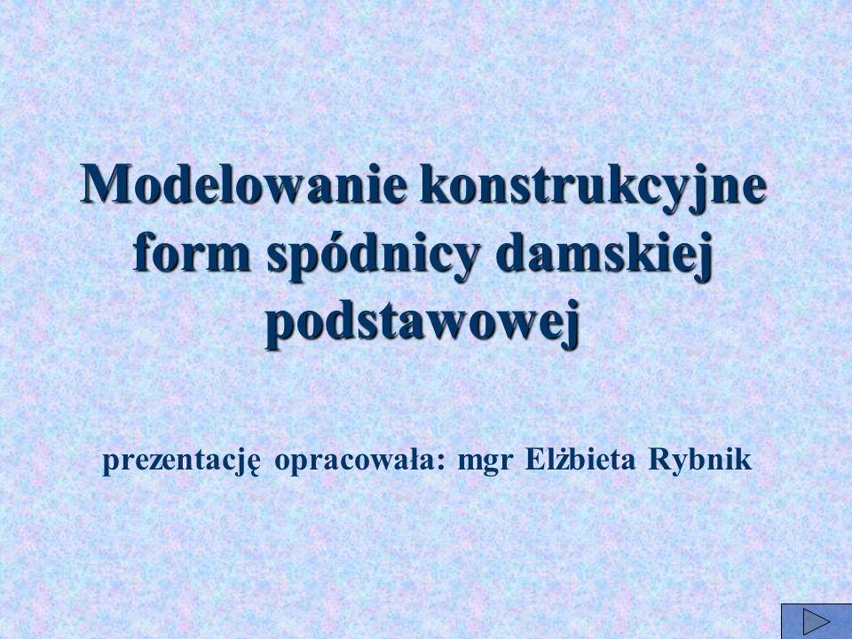 prezentację opracowała: mgr Elżbieta Rybnik Modelowanie konstrukcyjne form spódnicy damskiej podstawowej
