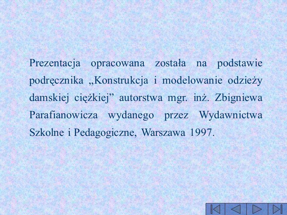 Prezentacja opracowana została na podstawie podręcznika Konstrukcja i modelowanie odzieży damskiej ciężkiej autorstwa mgr. inż. Zbigniewa Parafianowic