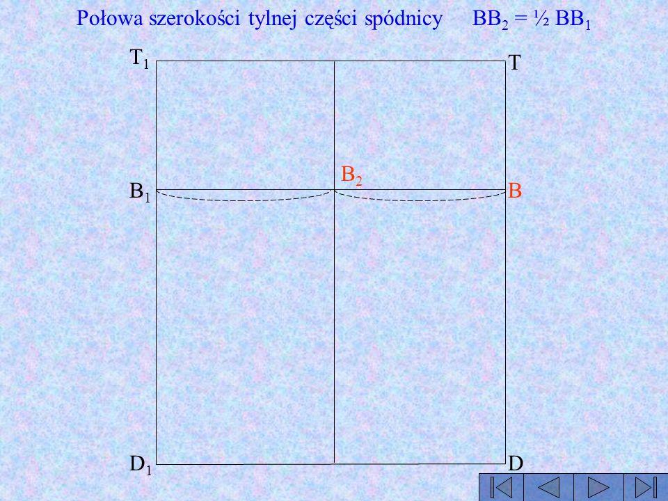 T B D T1T1 B1B1 D1D1 Połowa szerokości tylnej części spódnicy BB 2 = ½ BB 1 B2B2