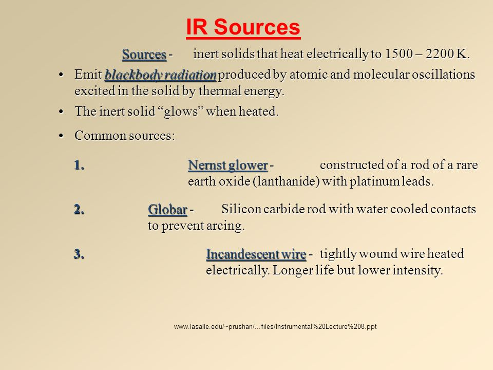 IR Sources Sources -inert solids that heat electrically to 1500 – 2200 K. Emit blackbody radiation produced by atomic and molecular oscillations excit