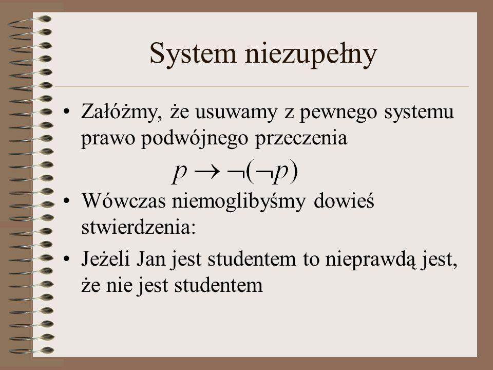 System niezupełny Załóżmy, że usuwamy z pewnego systemu prawo podwójnego przeczenia Wówczas niemoglibyśmy dowieś stwierdzenia: Jeżeli Jan jest student