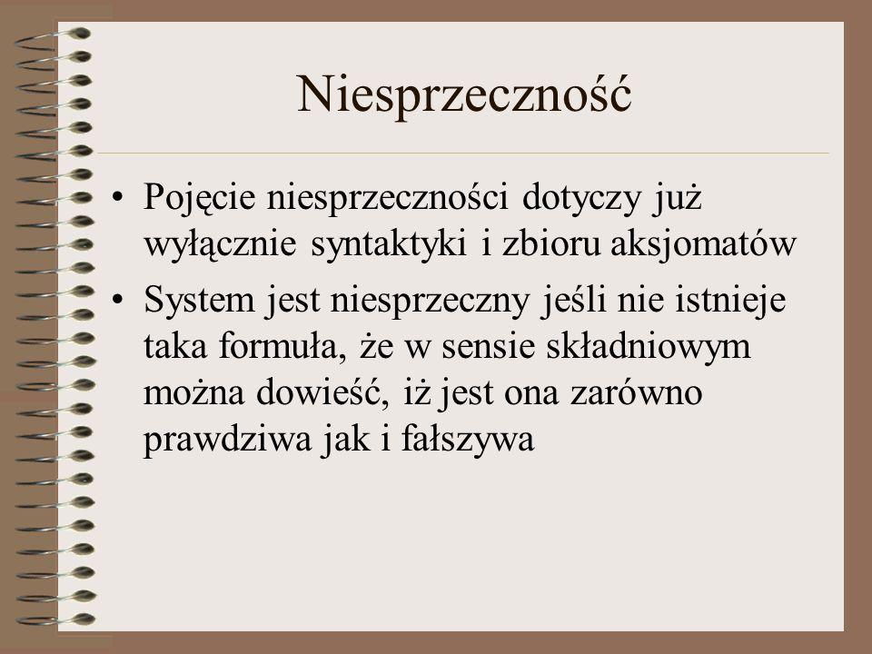Niesprzeczność Pojęcie niesprzeczności dotyczy już wyłącznie syntaktyki i zbioru aksjomatów System jest niesprzeczny jeśli nie istnieje taka formuła,