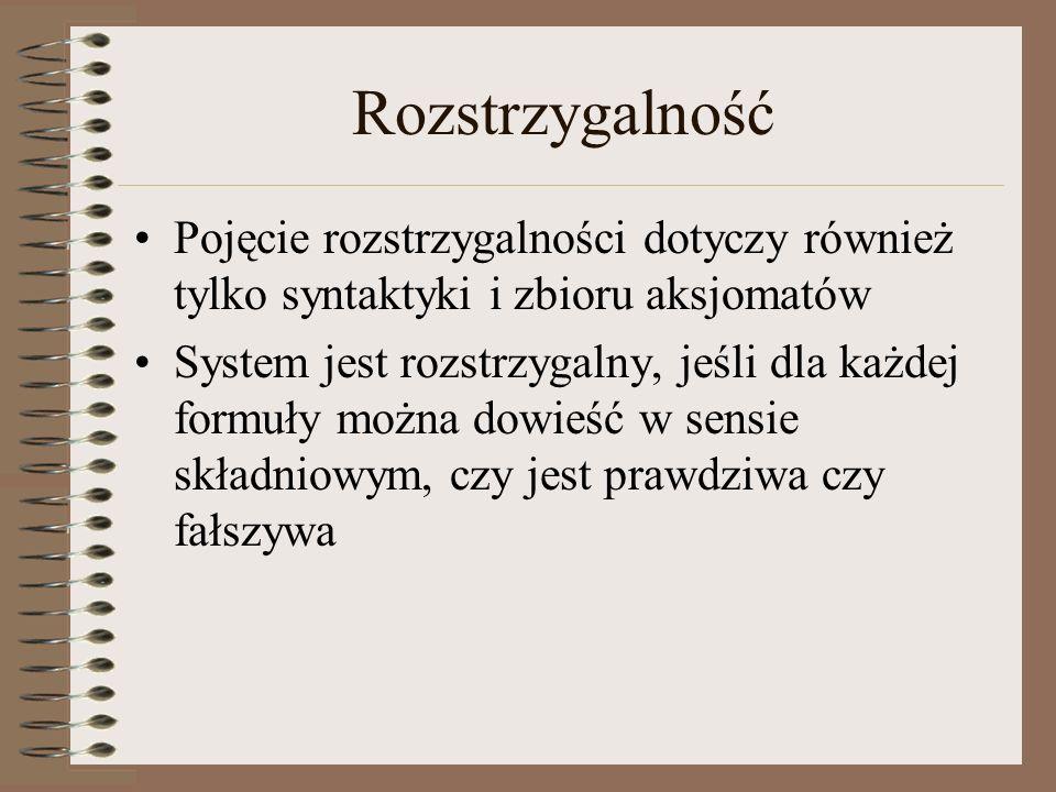 Rozstrzygalność Pojęcie rozstrzygalności dotyczy również tylko syntaktyki i zbioru aksjomatów System jest rozstrzygalny, jeśli dla każdej formuły możn