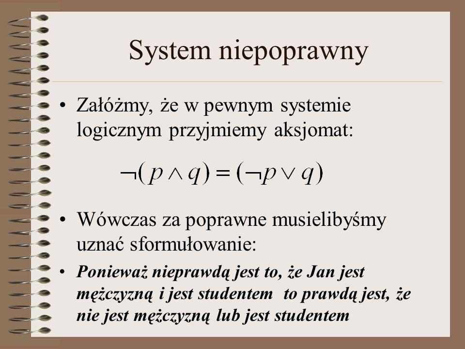 Zupełność Pojęcie zupełności również odnosi się do relacji pomiędzy składnią a semantyką System logiczny jest zupełny, jeśli każda konkluzja prawdziwa w sensie semantycznym może być dowiedziona na gruncie składniowym W systemie zupełnym nie może istnieć formuła prawdziwa w sensie semantycznym i nie posiadająca dowodu w sensie składniowym