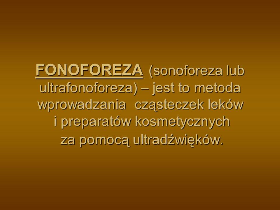 FONOFOREZA (sonoforeza lub ultrafonoforeza) – jest to metoda wprowadzania cząsteczek leków i preparatów kosmetycznych za pomocą ultradźwięków.