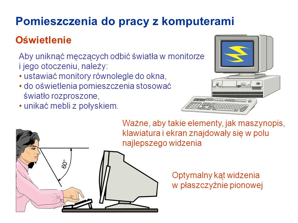Pomieszczenia do pracy z komputerami Oświetlenie Aby uniknąć męczących odbić światła w monitorze i jego otoczeniu, należy: ustawiać monitory równolegl
