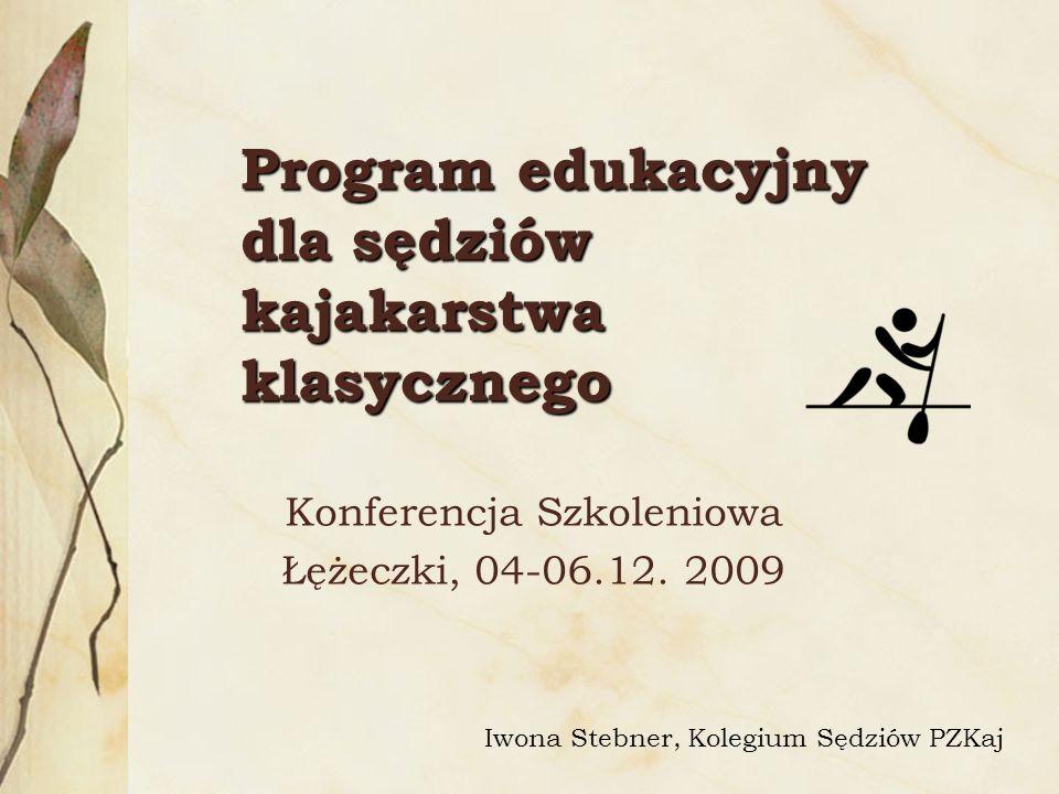 Program edukacyjny dla sędziów kajakarstwa klasycznego Konferencja Szkoleniowa Łężeczki, 04-06.12. 2009 Iwona Stebner, Kolegium Sędziów PZKaj