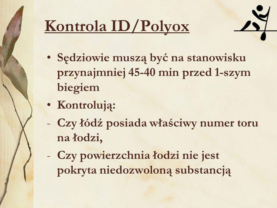 Kontrola ID/Polyox Sędziowie muszą być na stanowisku przynajmniej 45-40 min przed 1-szym biegiem Kontrolują: -Czy łódź posiada właściwy numer toru na łodzi, -Czy powierzchnia łodzi nie jest pokryta niedozwoloną substancją