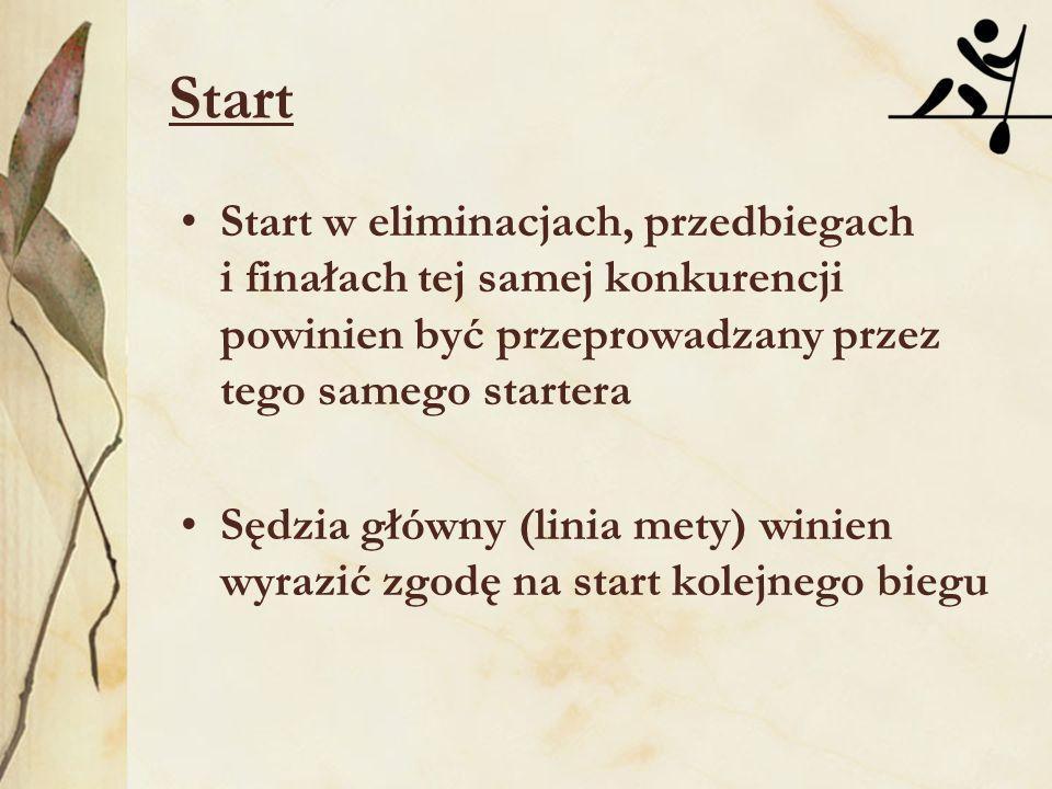 Start Start w eliminacjach, przedbiegach i finałach tej samej konkurencji powinien być przeprowadzany przez tego samego startera Sędzia główny (linia mety) winien wyrazić zgodę na start kolejnego biegu
