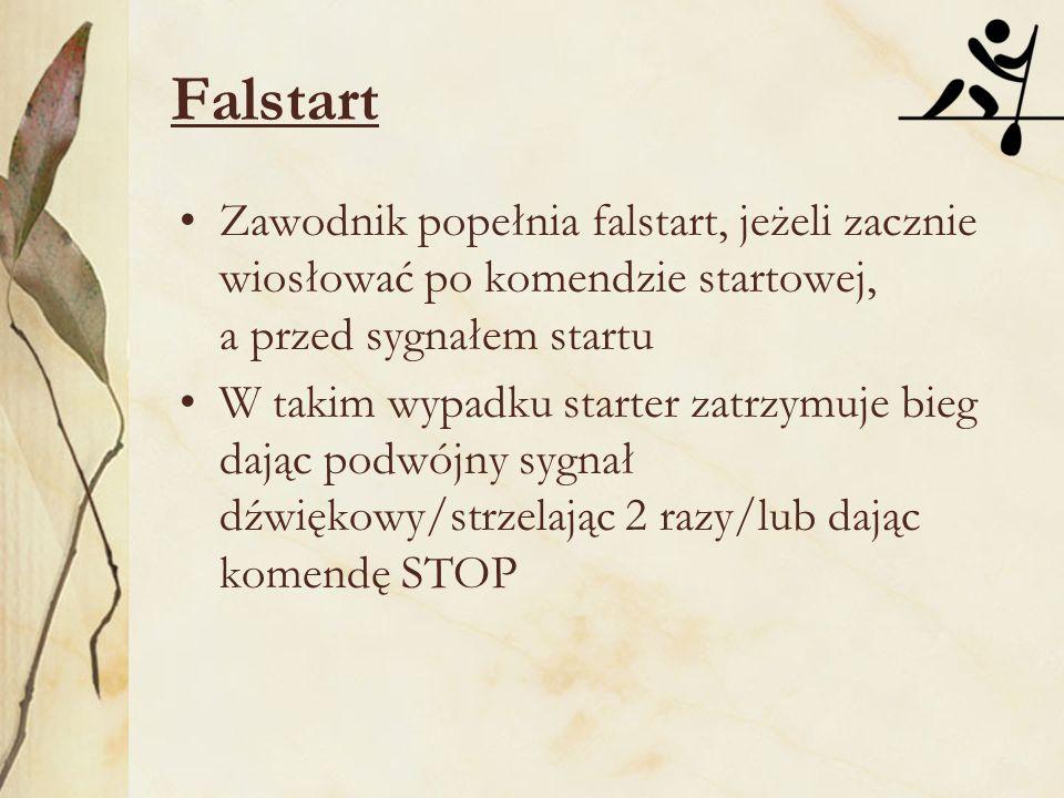 Falstart Zawodnik popełnia falstart, jeżeli zacznie wiosłować po komendzie startowej, a przed sygnałem startu W takim wypadku starter zatrzymuje bieg dając podwójny sygnał dźwiękowy/strzelając 2 razy/lub dając komendę STOP