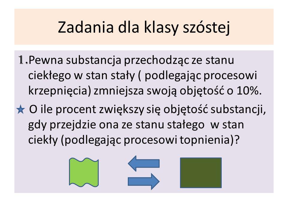 Zadania dla klasy szóstej 1. Pewna substancja przechodząc ze stanu ciekłego w stan stały ( podlegając procesowi krzepnięcia) zmniejsza swoją objętość