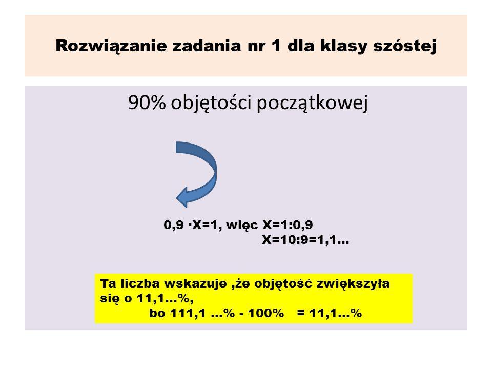 Rozwiązanie zadania nr 1 dla klasy szóstej 90% objętości początkowej 0,9 X=1, więc X=1:0,9 X=10:9=1,1... Ta liczba wskazuje,że objętość zwiększyła się